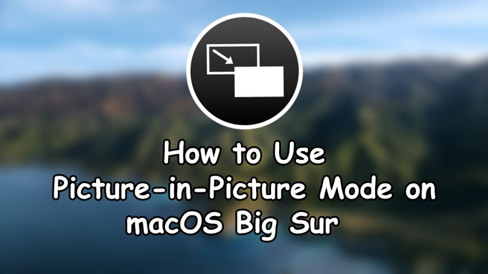 How to Use Picture-in-Picture Mode on macOS Big Sur